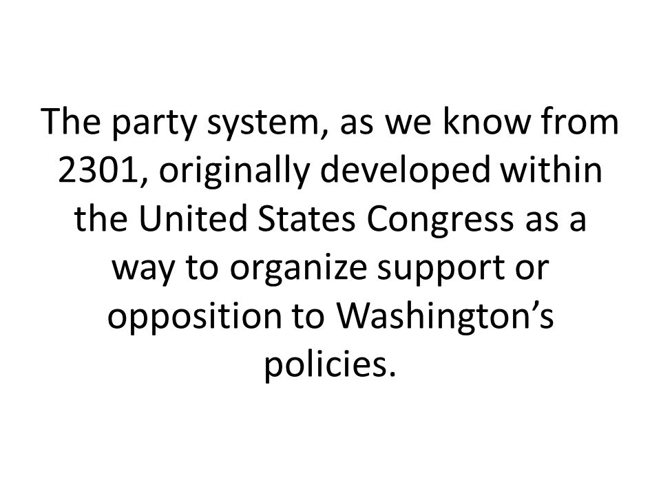 The party system, as we know from 2301, originally developed within the United States Congress as a way to organize support or opposition to Washington's policies.