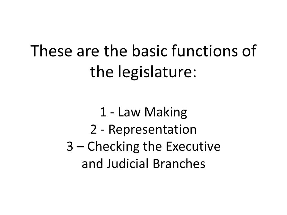These are the basic functions of the legislature: 1 - Law Making 2 - Representation 3 – Checking the Executive and Judicial Branches
