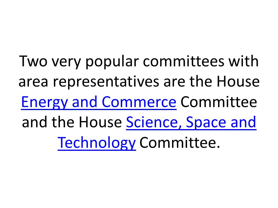 Two very popular committees with area representatives are the House Energy and Commerce Committee and the House Science, Space and Technology Committee.