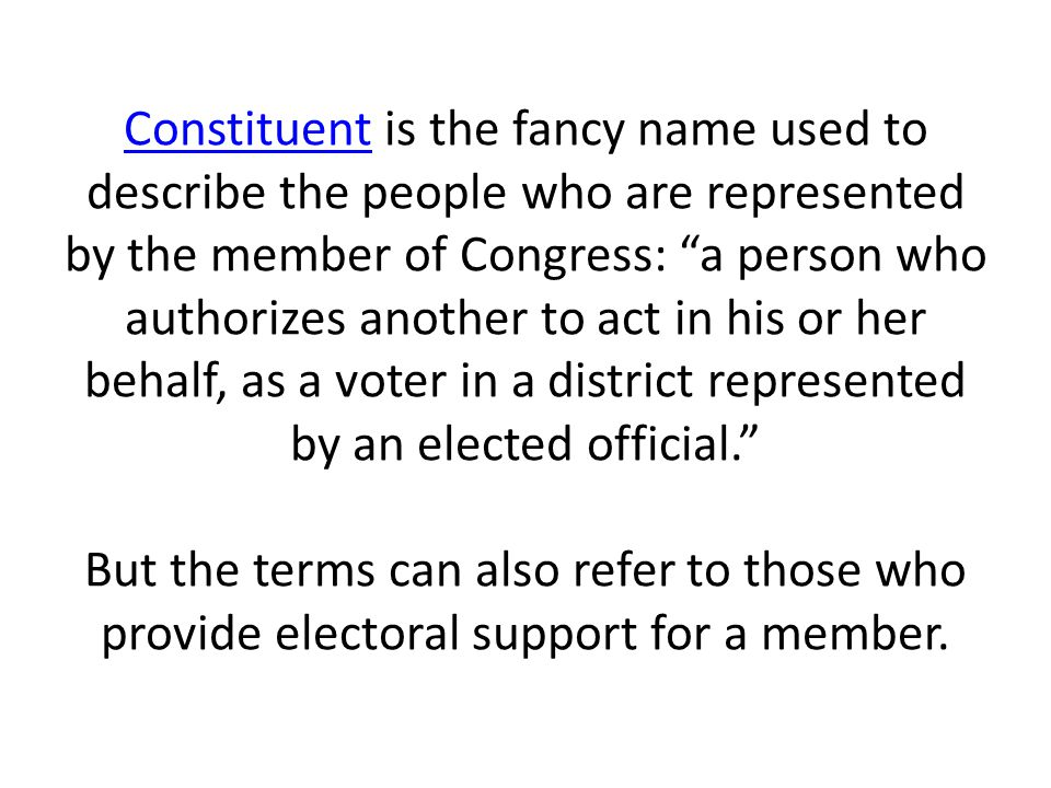Constituent is the fancy name used to describe the people who are represented by the member of Congress: a person who authorizes another to act in his or her behalf, as a voter in a district represented by an elected official. But the terms can also refer to those who provide electoral support for a member.