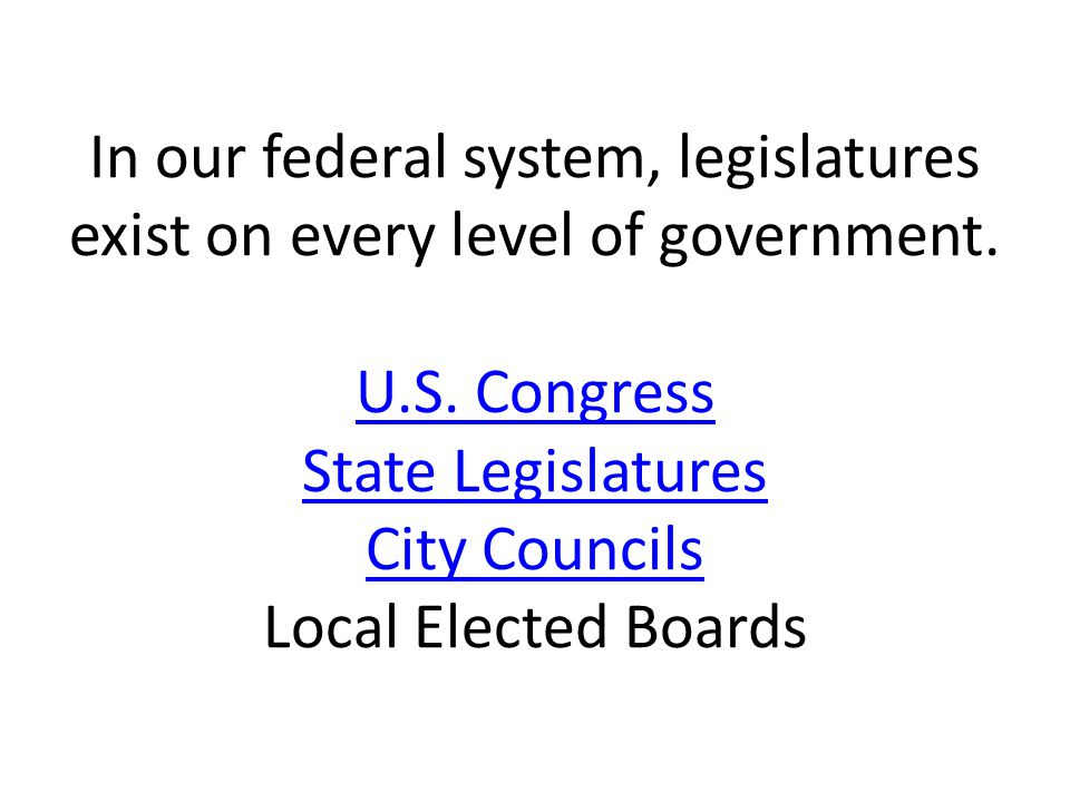 In our federal system, legislatures exist on every level of government