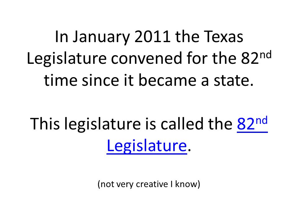 In January 2011 the Texas Legislature convened for the 82nd time since it became a state.