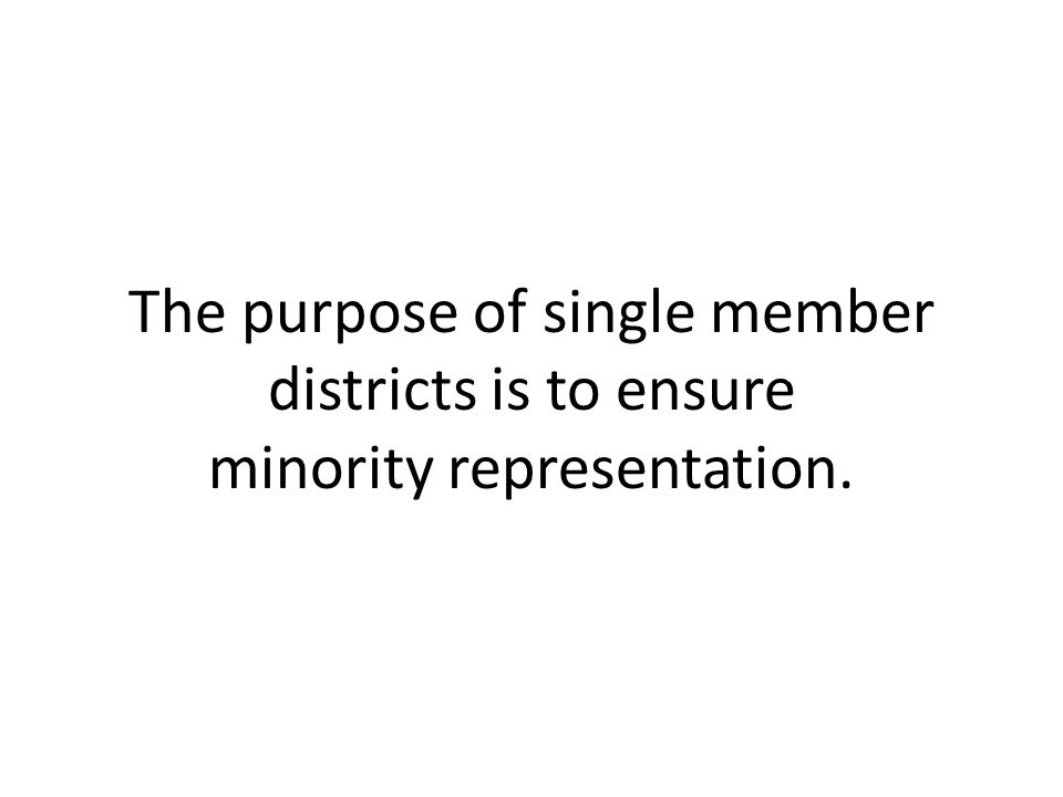 The purpose of single member districts is to ensure minority representation.