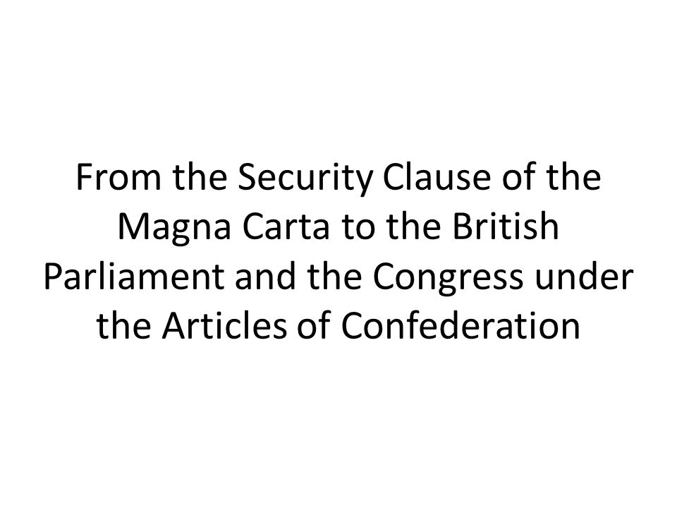 From the Security Clause of the Magna Carta to the British Parliament and the Congress under the Articles of Confederation