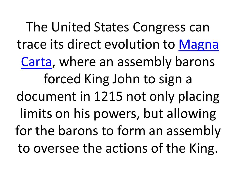The United States Congress can trace its direct evolution to Magna Carta, where an assembly barons forced King John to sign a document in 1215 not only placing limits on his powers, but allowing for the barons to form an assembly to oversee the actions of the King.