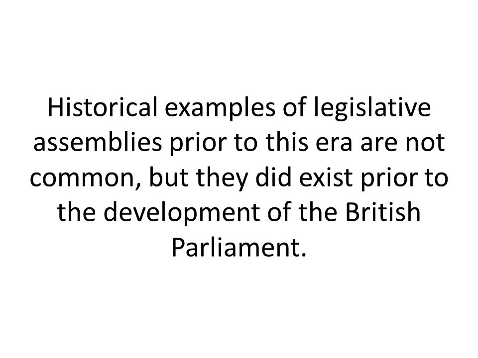 Historical examples of legislative assemblies prior to this era are not common, but they did exist prior to the development of the British Parliament.