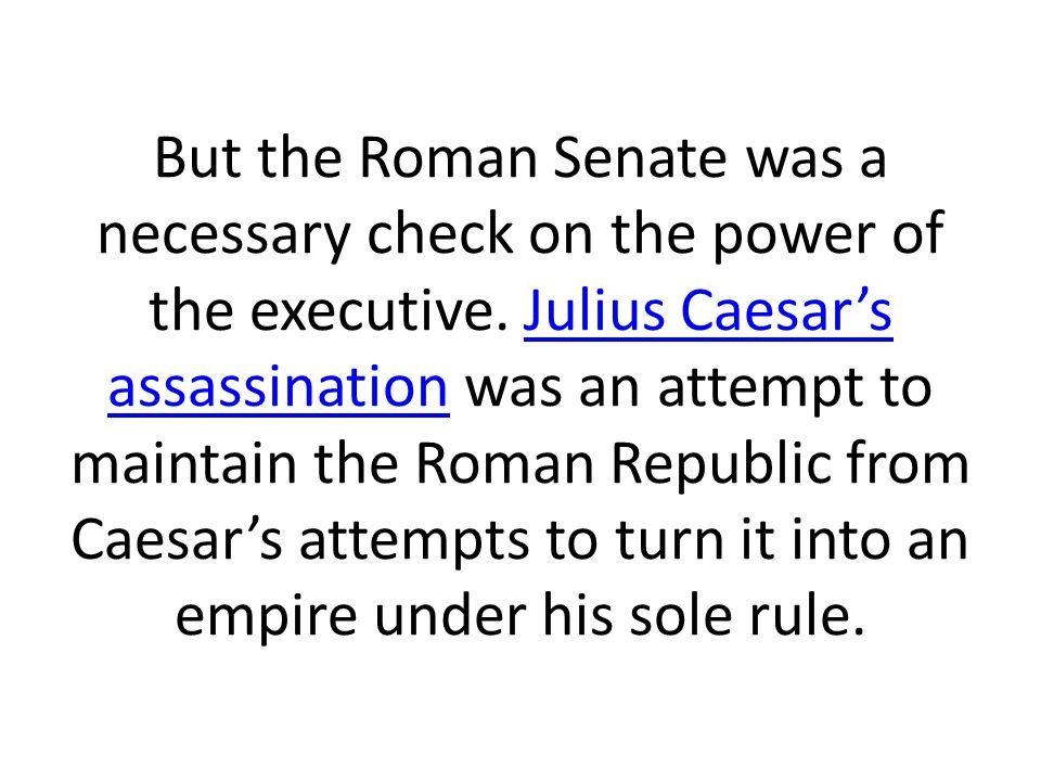 But the Roman Senate was a necessary check on the power of the executive.