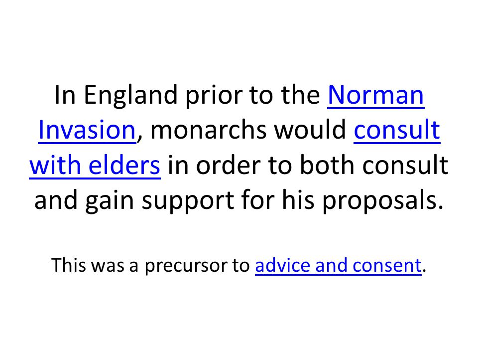 In England prior to the Norman Invasion, monarchs would consult with elders in order to both consult and gain support for his proposals.