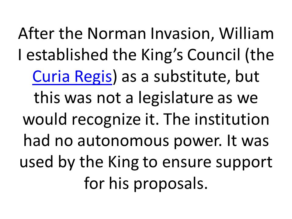 After the Norman Invasion, William I established the King's Council (the Curia Regis) as a substitute, but this was not a legislature as we would recognize it.