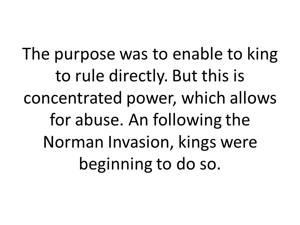 The purpose was to enable to king to rule directly
