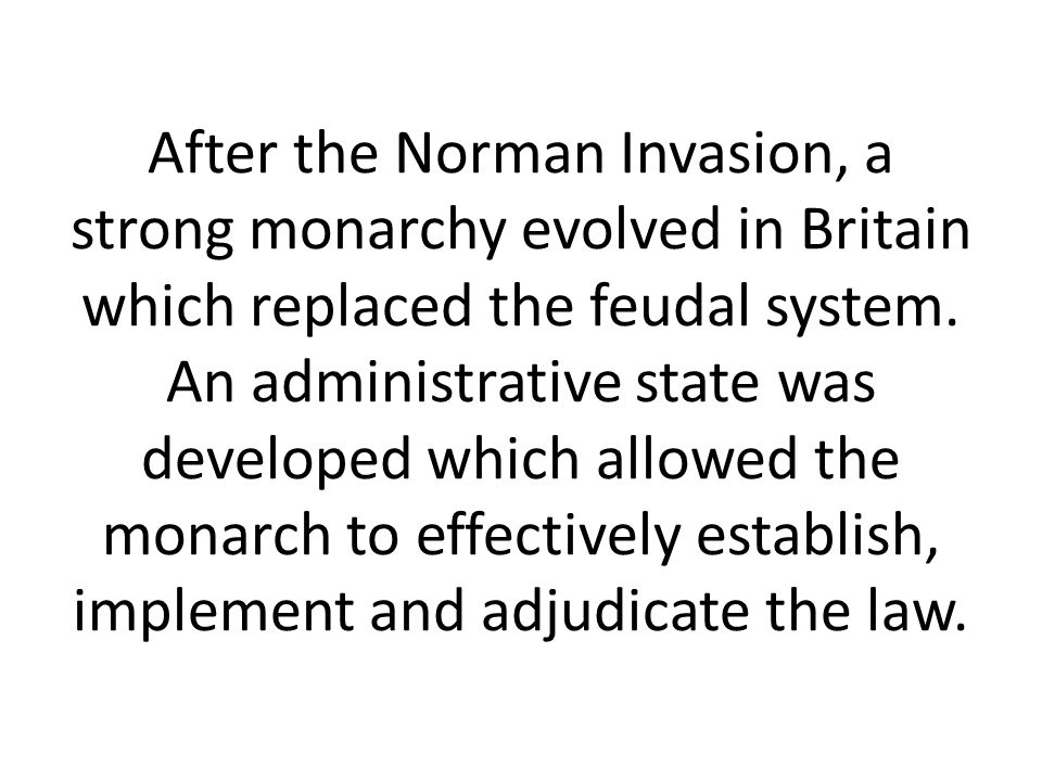 After the Norman Invasion, a strong monarchy evolved in Britain which replaced the feudal system.