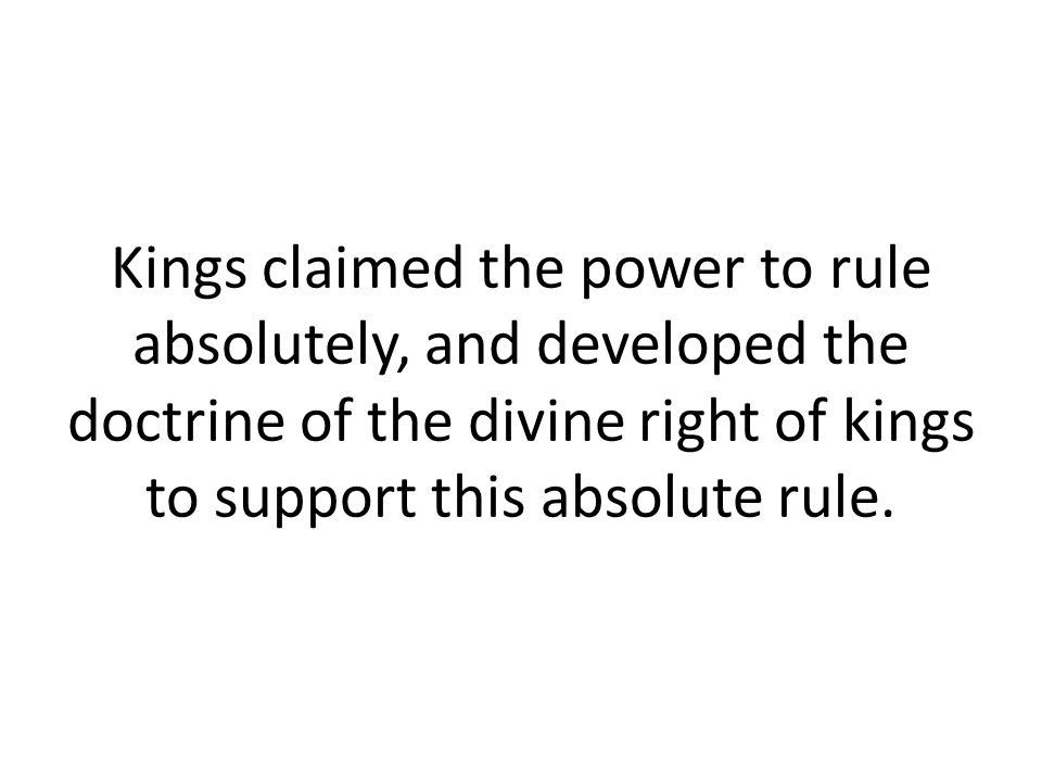 Kings claimed the power to rule absolutely, and developed the doctrine of the divine right of kings to support this absolute rule.