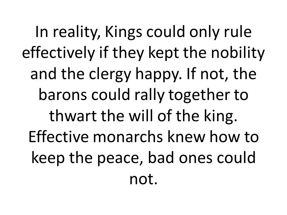 In reality, Kings could only rule effectively if they kept the nobility and the clergy happy.
