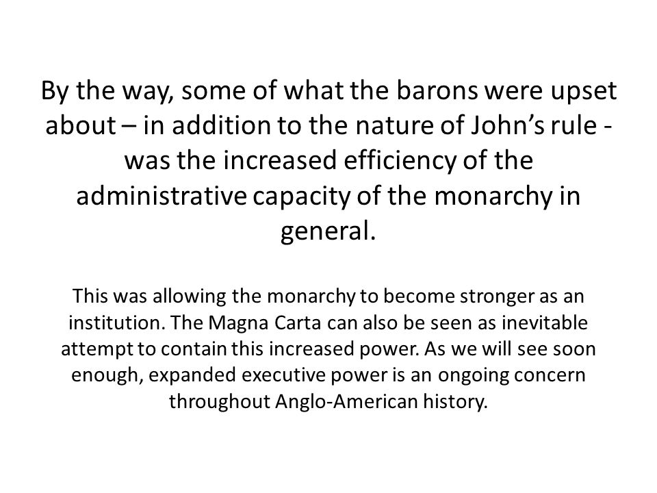 By the way, some of what the barons were upset about – in addition to the nature of John's rule - was the increased efficiency of the administrative capacity of the monarchy in general.