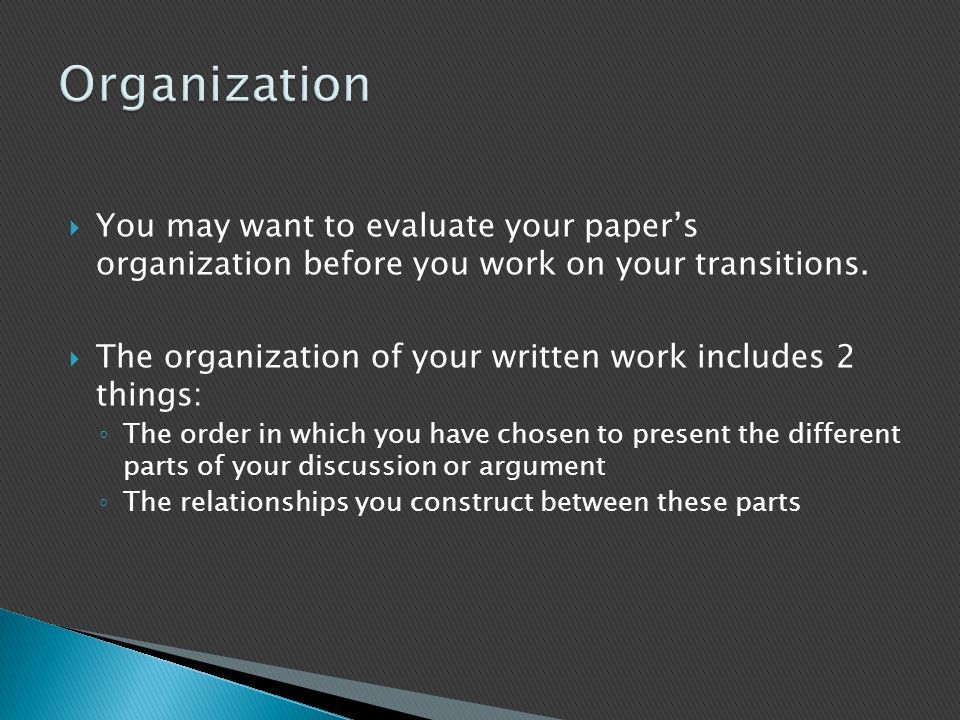 Organization You may want to evaluate your paper's organization before you work on your transitions.