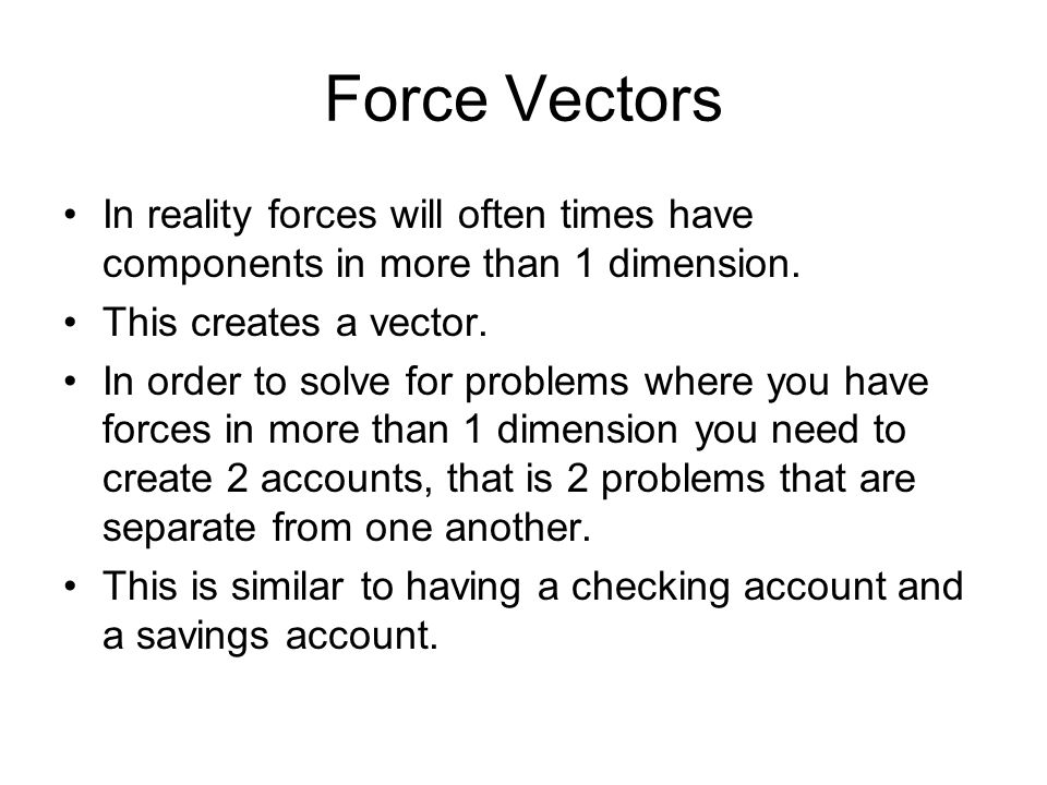 Force Vectors In reality forces will often times have components in more than 1 dimension. This creates a vector.