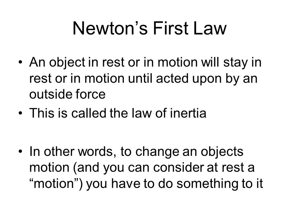 Newton's First Law An object in rest or in motion will stay in rest or in motion until acted upon by an outside force.