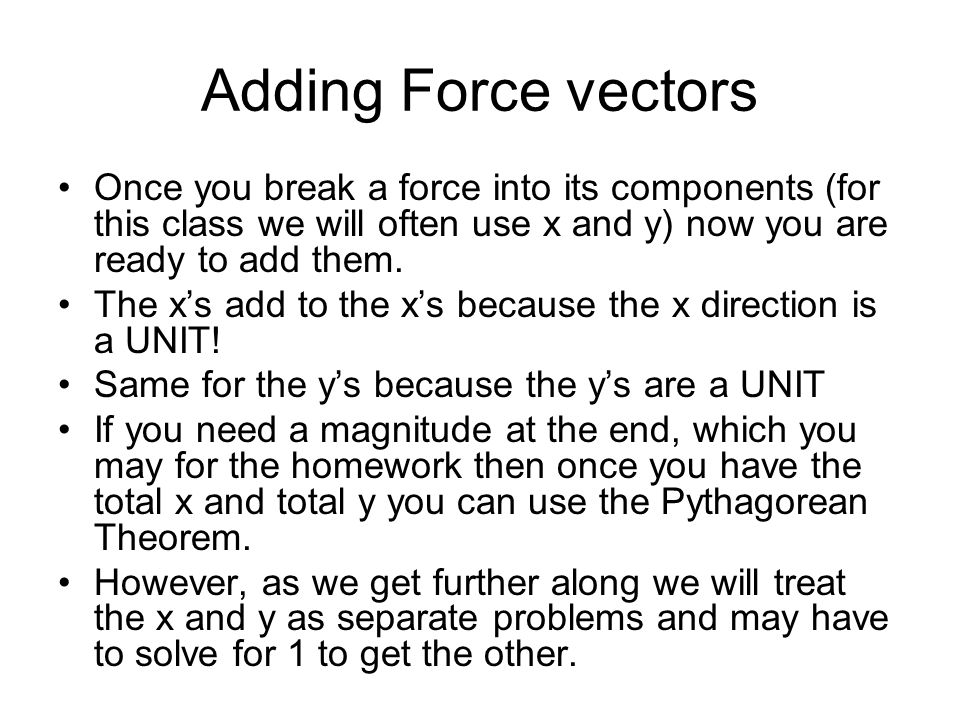 Adding Force vectors Once you break a force into its components (for this class we will often use x and y) now you are ready to add them.