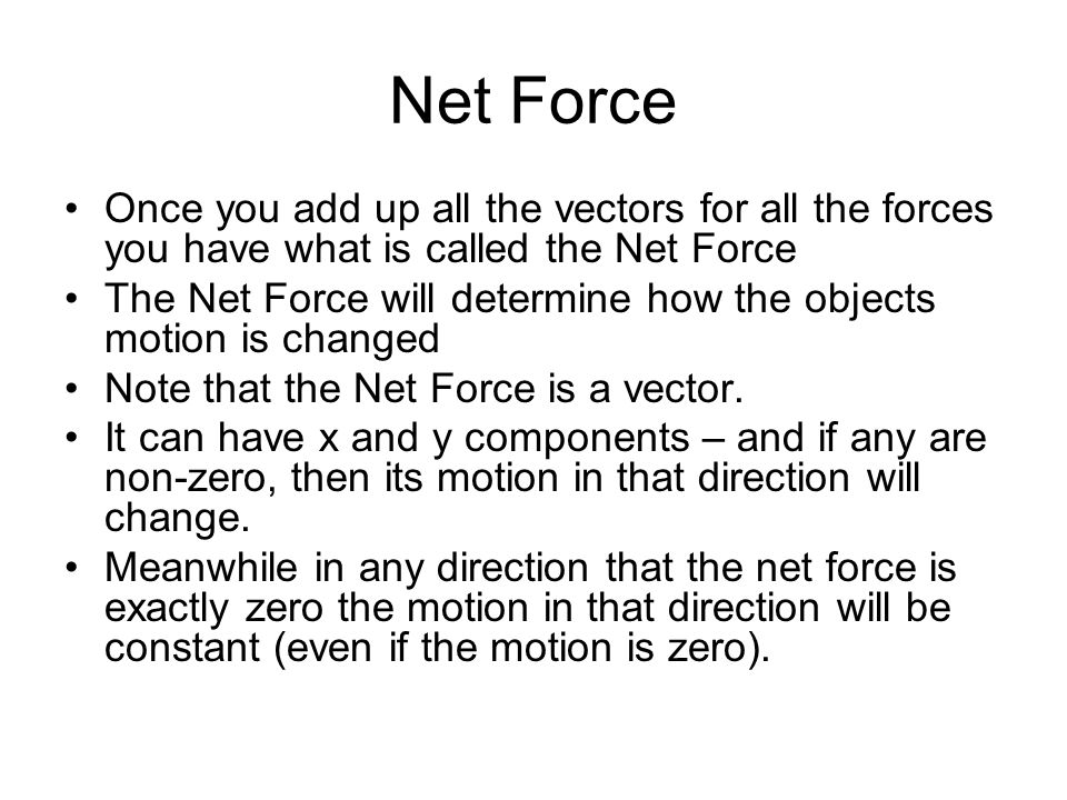 Net Force Once you add up all the vectors for all the forces you have what is called the Net Force.