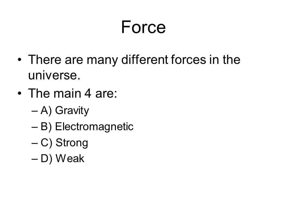 Force There are many different forces in the universe. The main 4 are: