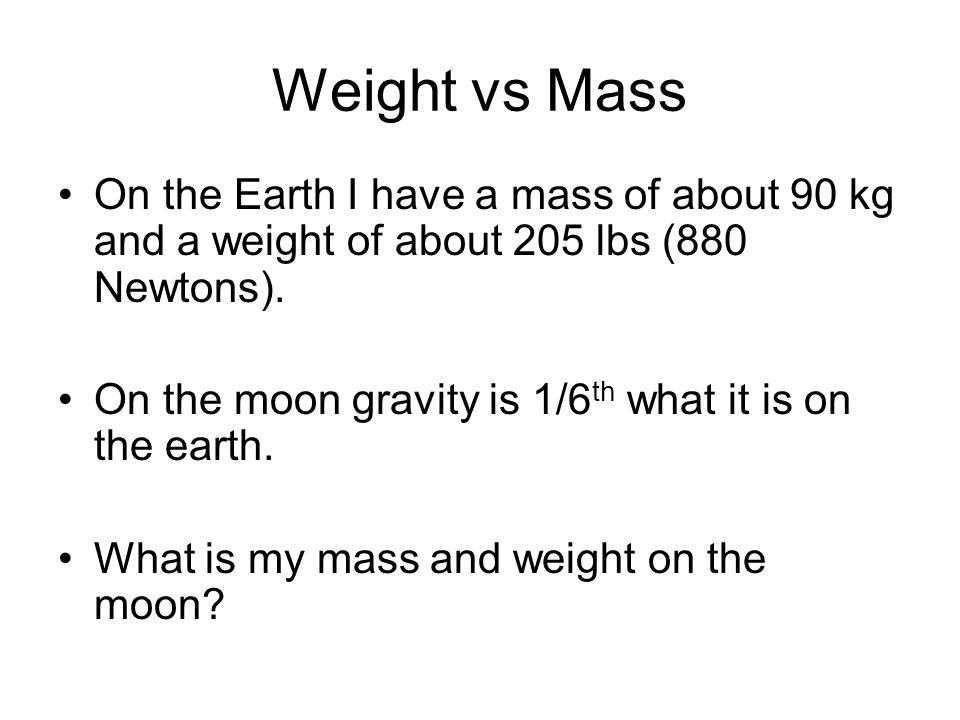 Weight vs Mass On the Earth I have a mass of about 90 kg and a weight of about 205 lbs (880 Newtons).
