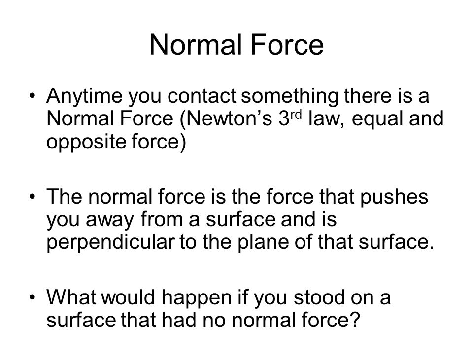 Normal Force Anytime you contact something there is a Normal Force (Newton's 3rd law, equal and opposite force)