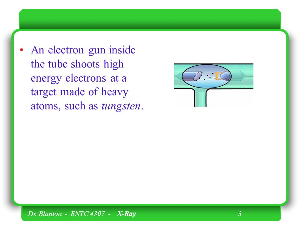 An electron gun inside the tube shoots high energy electrons at a target made of heavy atoms, such as tungsten.