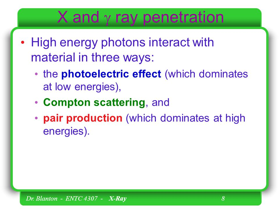X and  ray penetration High energy photons interact with material in three ways: the photoelectric effect (which dominates at low energies),