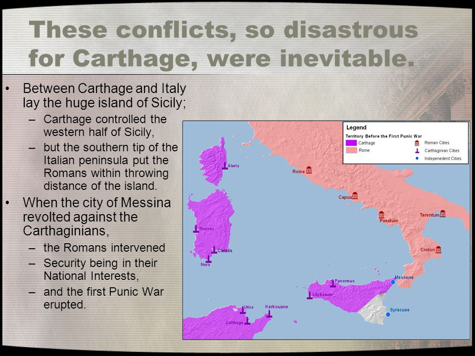 These conflicts, so disastrous for Carthage, were inevitable.