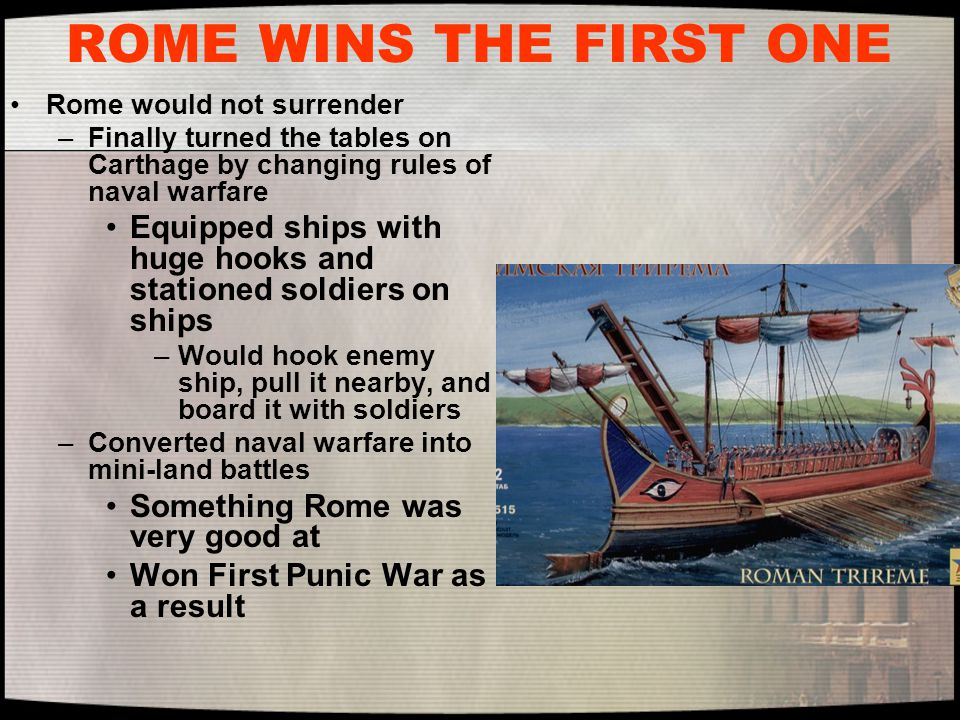 ROME WINS THE FIRST ONE Rome would not surrender. Finally turned the tables on Carthage by changing rules of naval warfare.