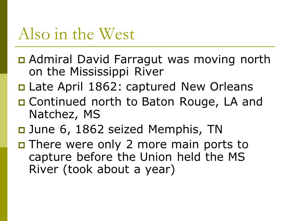 Also in the West Admiral David Farragut was moving north on the Mississippi River. Late April 1862: captured New Orleans.
