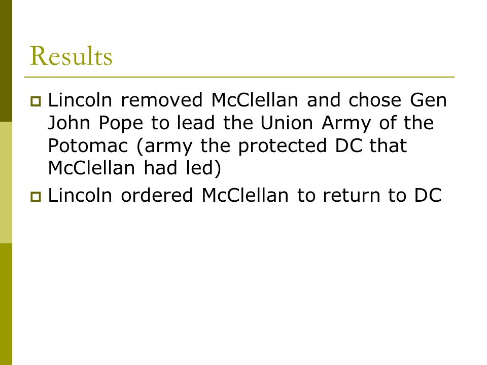 Results Lincoln removed McClellan and chose Gen John Pope to lead the Union Army of the Potomac (army the protected DC that McClellan had led)