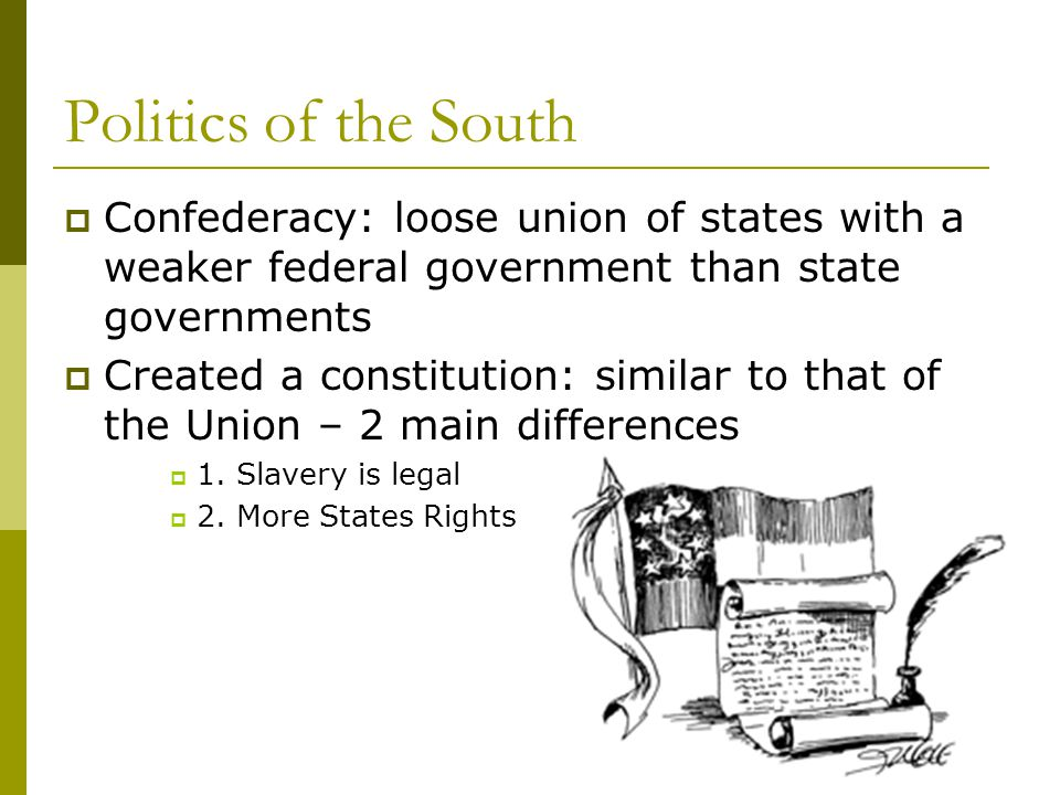 Politics of the South Confederacy: loose union of states with a weaker federal government than state governments.