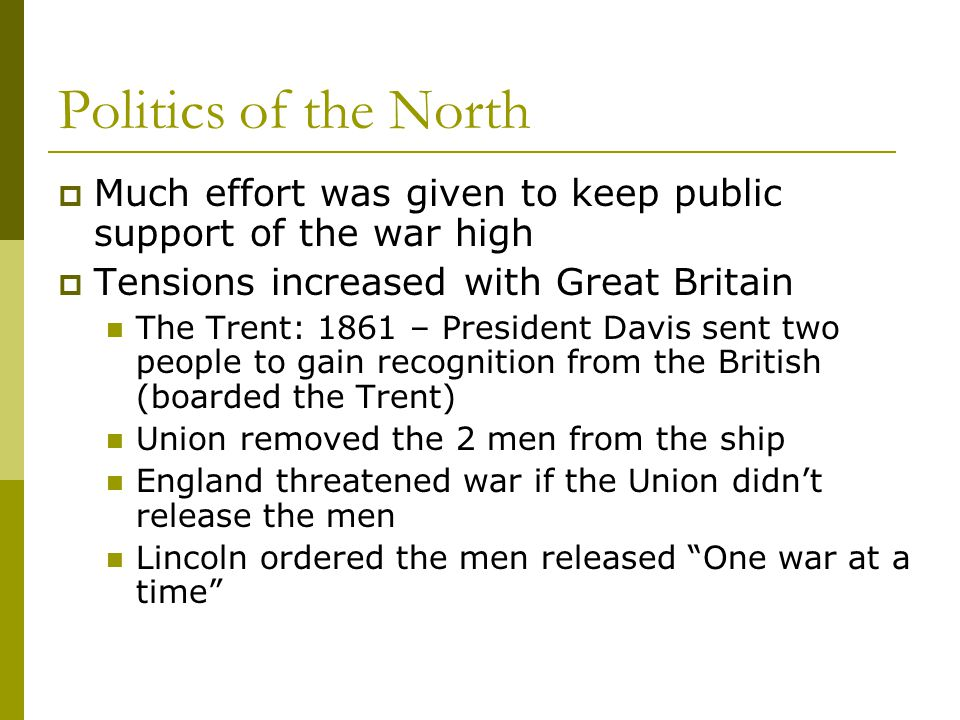 Politics of the North Much effort was given to keep public support of the war high. Tensions increased with Great Britain.
