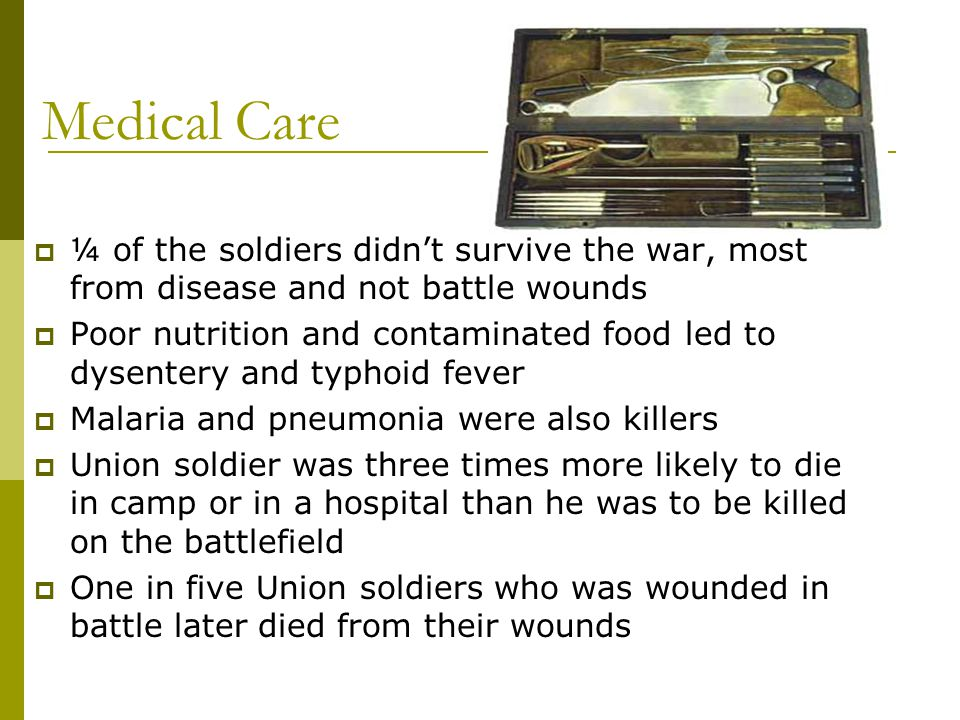 Medical Care ¼ of the soldiers didn't survive the war, most from disease and not battle wounds.