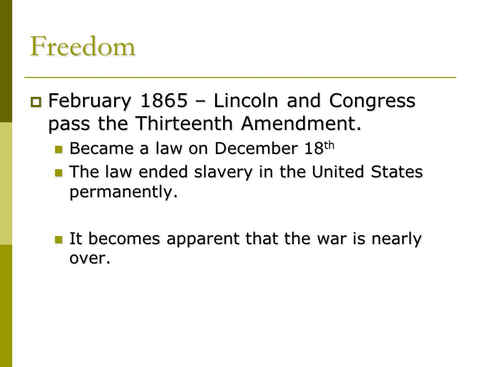 Freedom February 1865 – Lincoln and Congress pass the Thirteenth Amendment. Became a law on December 18th.