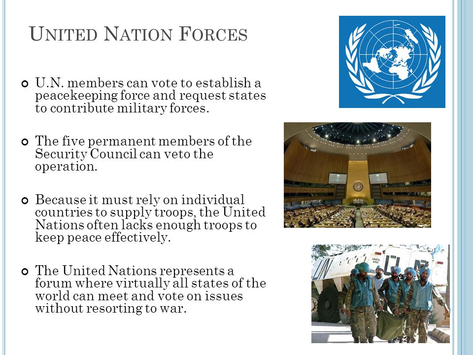 United Nation Forces U.N. members can vote to establish a peacekeeping force and request states to contribute military forces.
