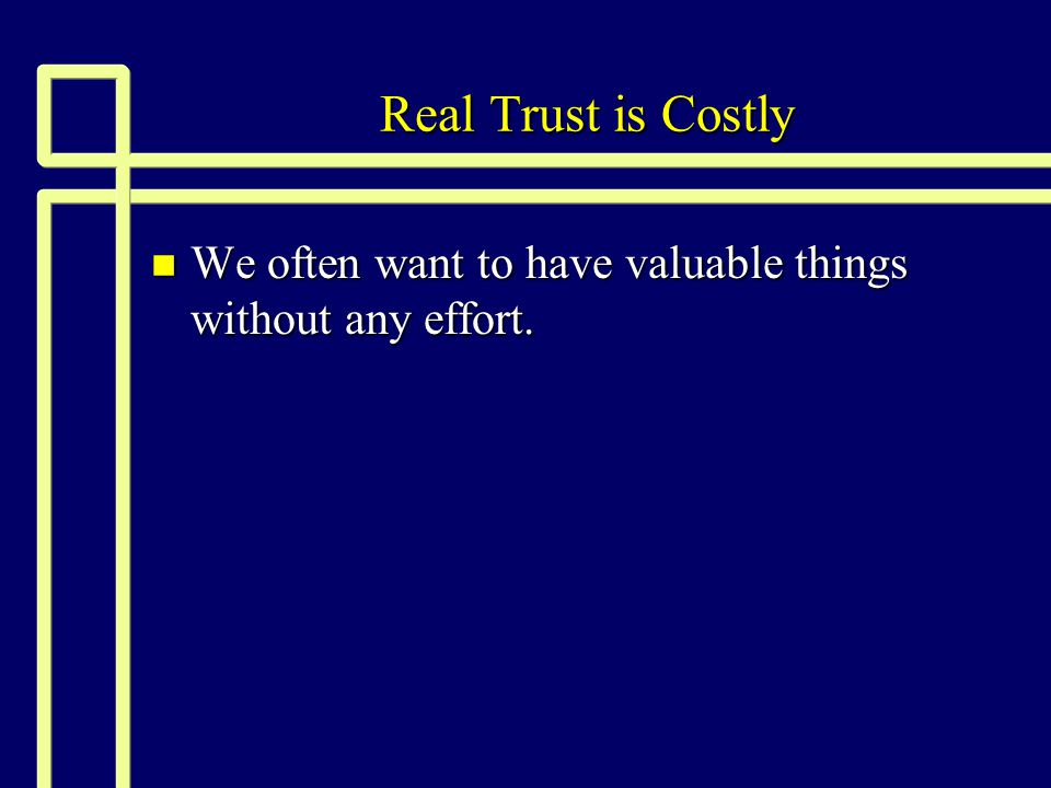 Real Trust is Costly We often want to have valuable things without any effort.