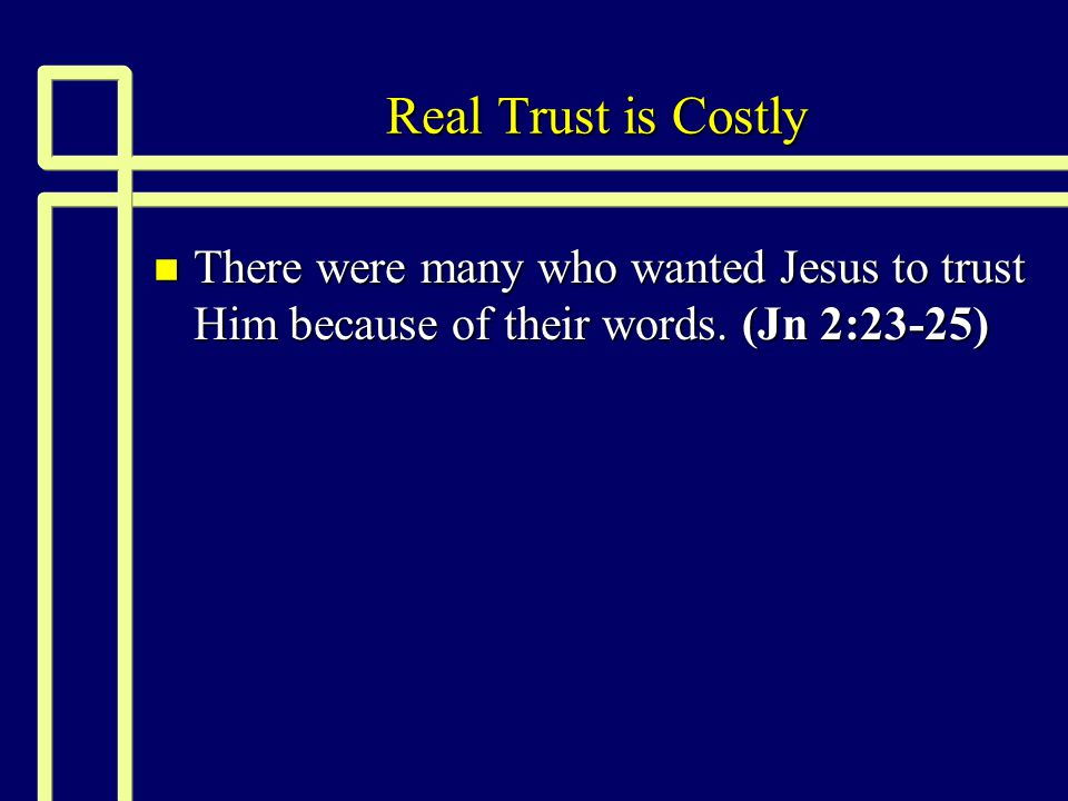 Real Trust is Costly There were many who wanted Jesus to trust Him because of their words.