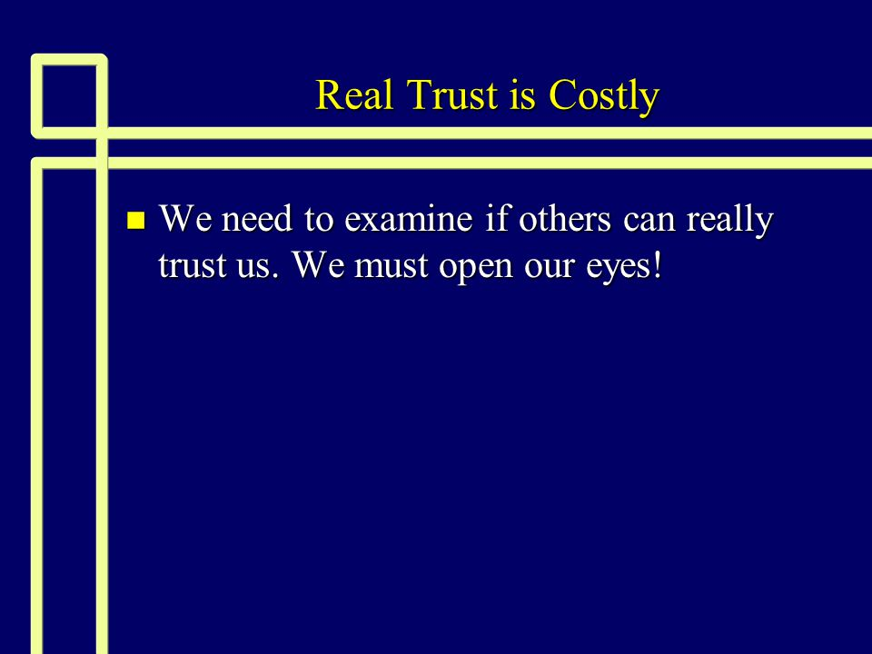 Real Trust is Costly We need to examine if others can really trust us. We must open our eyes!
