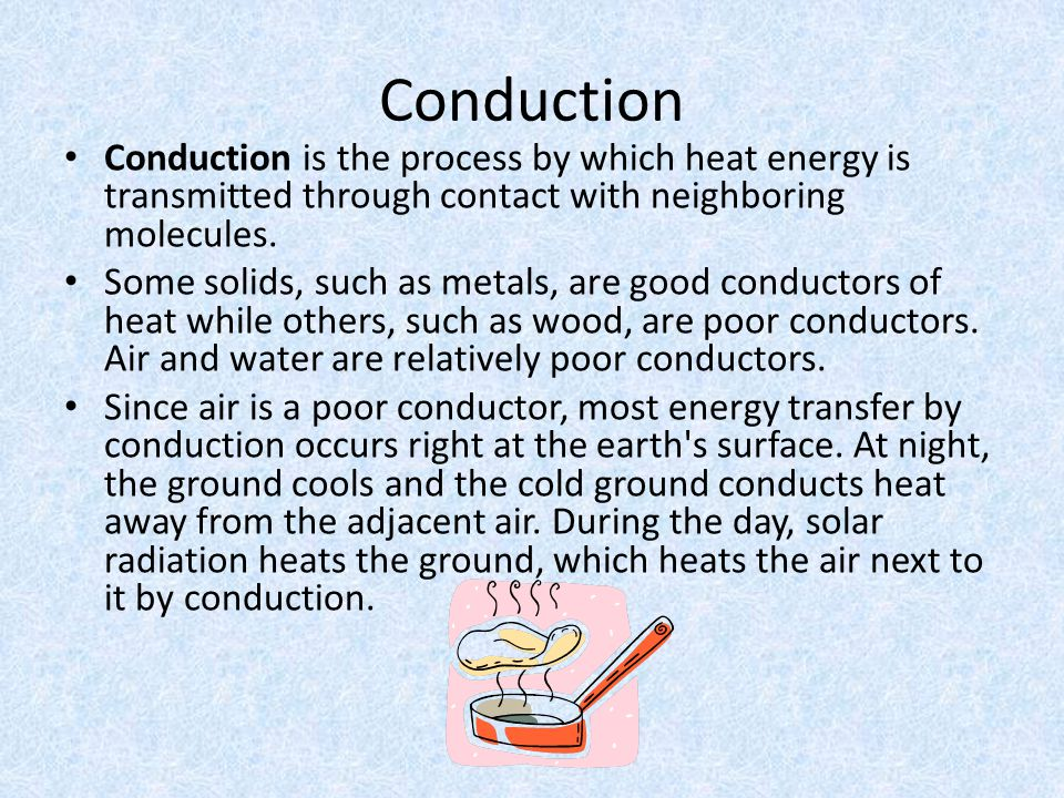 Conduction Conduction is the process by which heat energy is transmitted through contact with neighboring molecules.