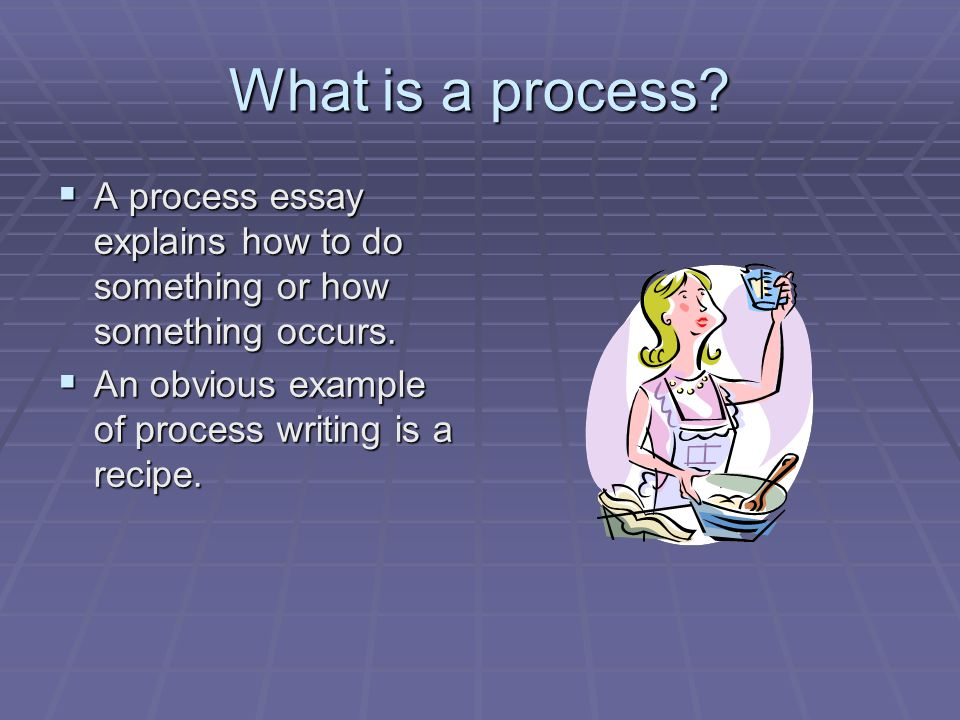 What is a process. A process essay explains how to do something or how something occurs.