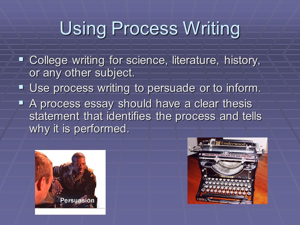 Using Process Writing College writing for science, literature, history, or any other subject. Use process writing to persuade or to inform.
