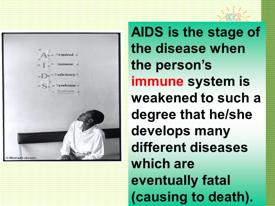 AIDS is the stage of the disease when the person's immune system is weakened to such a degree that he/she develops many different diseases which are eventually fatal (causing to death).