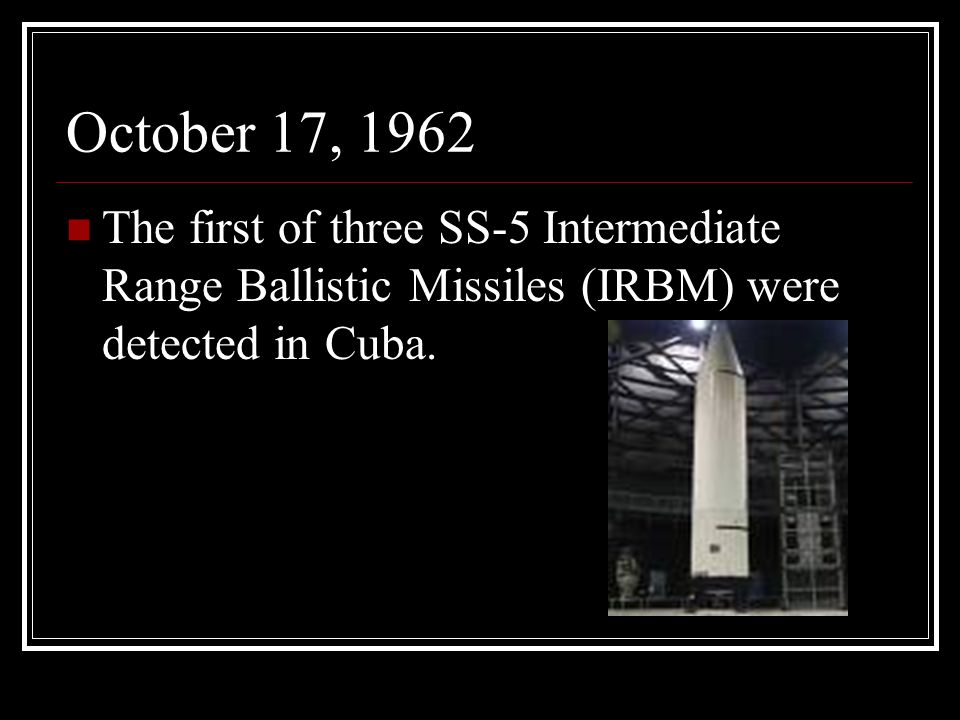 October 17, 1962 The first of three SS-5 Intermediate Range Ballistic Missiles (IRBM) were detected in Cuba.