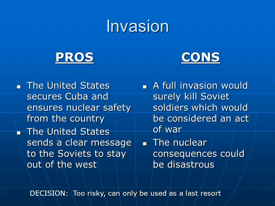 Invasion PROS. The United States secures Cuba and ensures nuclear safety from the country.