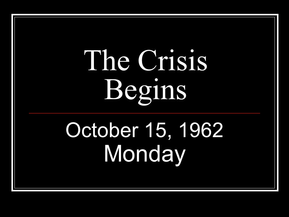 The Crisis Begins October 15, 1962 Monday