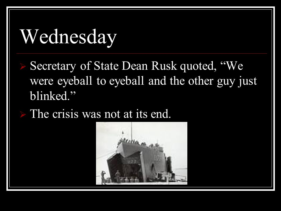 Wednesday Secretary of State Dean Rusk quoted, We were eyeball to eyeball and the other guy just blinked.