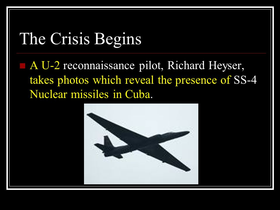 The Crisis Begins A U-2 reconnaissance pilot, Richard Heyser, takes photos which reveal the presence of SS-4 Nuclear missiles in Cuba.