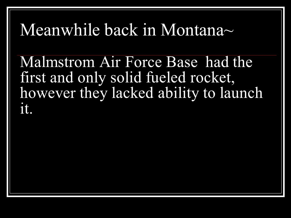 Meanwhile back in Montana~ Malmstrom Air Force Base had the first and only solid fueled rocket, however they lacked ability to launch it.